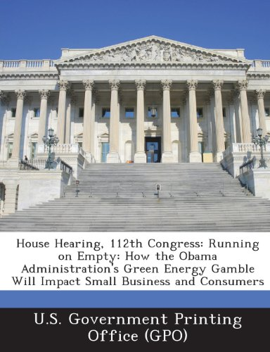House Hearing, 112th Congress: Running on Empty: How the Obama Administration's Green Energy Gamble