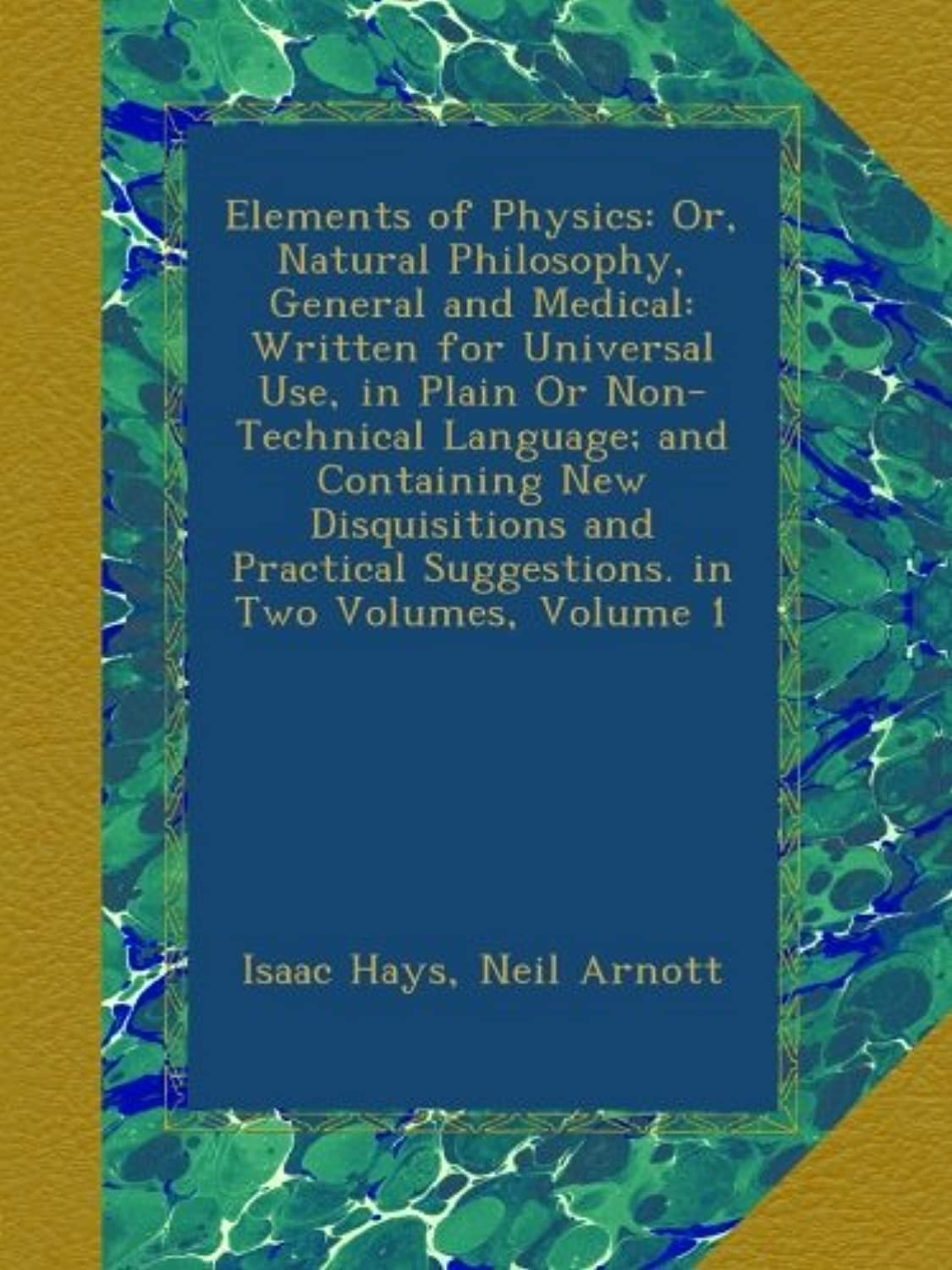 Elements of Physics: Or, Natural Philosophy, General and Medical: Written for Universal Use, in Plain Or Non-Technical Language; and Containing New Disquisitions and Practical Suggestions. in Two Volumes, Volume 1