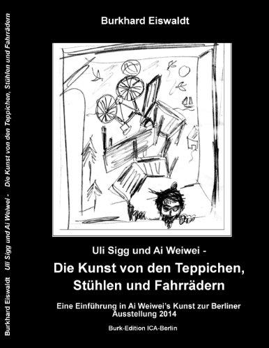 Uli Sigg und Ai Weiwei - Die Kunst von den Teppichen, Stühlen und Fahrrädern: Einführung in die Kunst Ai Weiwei's zur Berliner Ausstellung 2014