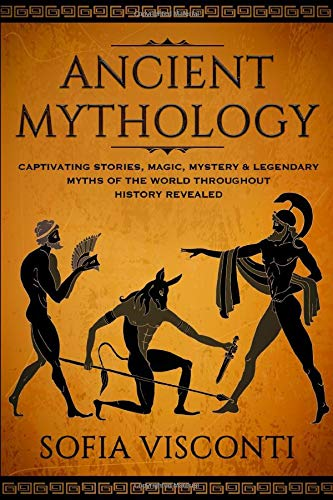 Ancient Mythology: Captivating Stories, Magic, Mystery & Legendary Myths of The World Throughout History Revealed