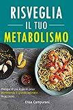 Risveglia il Tuo Metabolismo: Mangia Di Più E Perdi Peso Eliminando Il Grasso Ostinato In Eccesso. Sfrutta Il Potere Del Cibo Per Ripristinare Il Tuo Metabolismo.