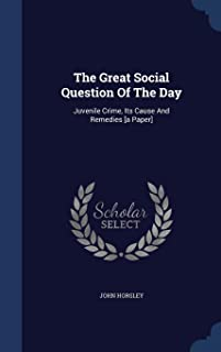 The Great Social Question of the Day: Juvenile Crime, Its Cause and Remedies [A Paper]