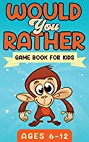 Would You Rather Game Book For Kids Ages 6-12: The Book of Silly Scenarios, Challenging Choices, and Hilarious Situations the Whole Family Will Love (Game Book Gift Ideas)
