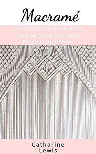 Macramé: A Perfect Picture Guide on How to Make Macramé Projects and Knots