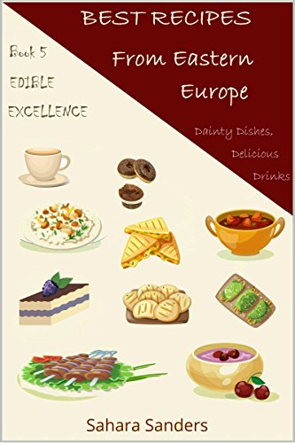 BEST RECIPES FROM EASTERN EUROPE: Dainty Dishes, Delicious Drinks (Edible Excellence Book 5)