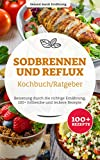 Sodbrennen und Reflux Kochbuch/ Ratgeber: Besserung durch die richtige Ernährung, 100+ hilfreiche und leckere Rezepte