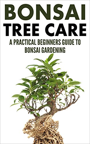 Bonsai Care: Bonsai Tree Care - A Practical Beginners Guide To Bonsai Gardening (Indoor Trees, House Plants, Small Trees) (English Edition)