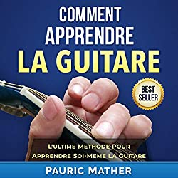 Comment Apprendre La Guitare [How to Learn Guitar]: L\'Ultime Methode Pour Apprendre Soi-Meme La Guitare