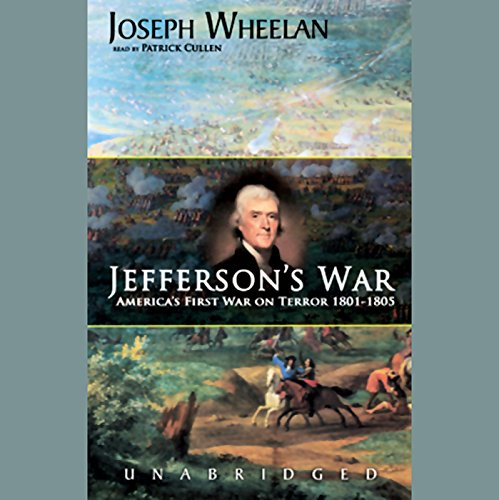 Jefferson's War     America's First War on Terror, 1801-1805              By:                                                                                                                                 Joseph Wheelan                               Narrated by:                                                                                                                                 Patrick Cullen                      Length: 12 hrs and 10 mins     1 rating     Overall 4.0