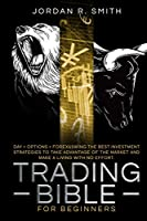Trading Bible for Beginners: DAY + OPTIONS + FOREX AND SWING TRADING. The Best investing strategies to take advantage of the market and make a living with no effort. (The Trading Bible)
