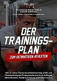 Der Trainingsplan zum ultimativen Athleten: Wie Du ohne Trainer mit Athletiktraining, Kraft- und...