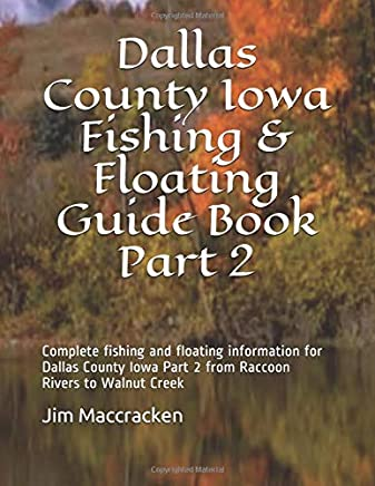 Dallas County Iowa Fishing & Floating Guide Book Part 2: Complete fishing and floating information for Dallas County Iowa Part 2 from Raccoon Rivers to Walnut Creek