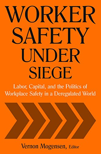 Worker Safety Under Siege: Labor, Capital, and the Politics of Workplace Safety in a Deregulated World