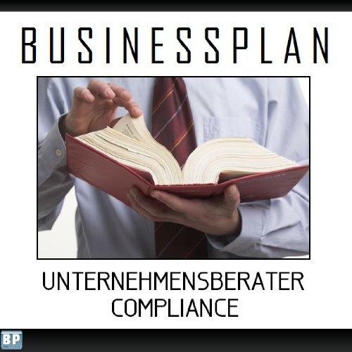 Businessplan Vorlage - Existenzgründung Unternehmensberater Compliance Start-Up professionell und erfolgreich mit Checkliste, Muster inkl. Beispiel