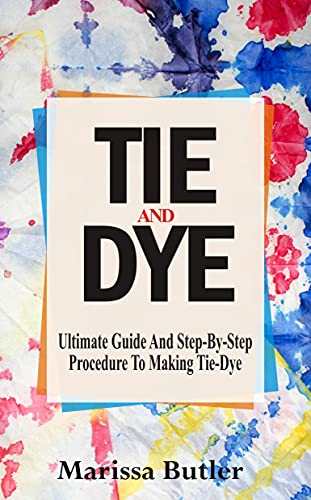 TIE AND DYE: Ultimate Guide And Step-By-Step Procedure To Making Tie-Dye (English Edition)
