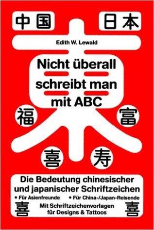 Nicht Ÿberall schreibt man mit ABC: Die Bedeutung chinesischer und japanischer Schriftzeichen. Kanji - chinesische und japanische Schriftzeichen ... fŸr Designs und Tattoos ( 2004 )