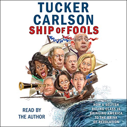 Ship of Fools                   Written by:                                                                                                                                 Tucker Carlson                               Narrated by:                                                                                                                                 Tucker Carlson                      Length: 6 hrs and 32 mins     111 ratings     Overall 4.8