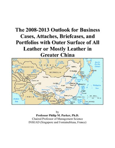 The 2008-2013 Outlook for Business Cases, Attaches, Briefcases, and Portfolios with Outer Surface of All Leather or Mostly Leather in Greater China