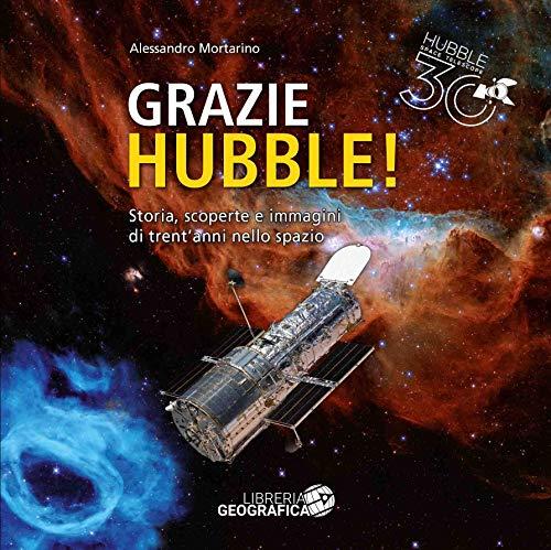 Grazie Hubble! Storia, scoperte e immagini di trent'anni nello spazio. Ediz. illustrata