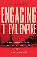 Engaging the Evil Empire: Washington, Moscow, and the Beginning of the End of the Cold War
