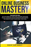 Online Business Mastery: This Book Includes: Affiliate Marketing from Home, Blogging for Income, Digital Automation, Passive Income with Dropshipping. The Complete Guide to Make Money from Home.