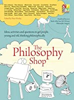 The Philosophy Shop: Ideas, Activities, and Questions to Get People, Young and Old, Thinking Philosophically (Philosophy Foundation)