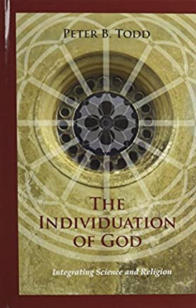 The Individuation of God: Integrating Science and Religion by Peter B. Todd (2012-11-19)