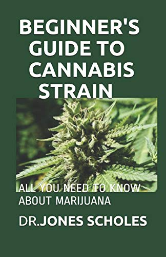 BEGINNER'S GUIDE TO CANNABIS STRAIN: ALL YOU NEED TO KNOW ABOUT MARIJUANA