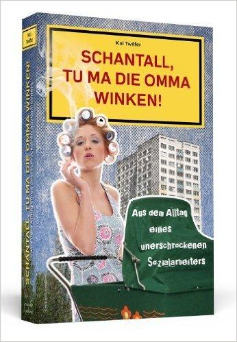 Schantall, tu ma die Omma winken! Aus dem Alltag eines unerschrockenen Sozialarbeiters ( 15. Februar 2013 )