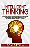 Intelligent Thinking: Overcome Thinking Errors, Learn Advanced Techniques to Think Intelligently, Make Smarter Choices, and Become the Best Version of Yourself