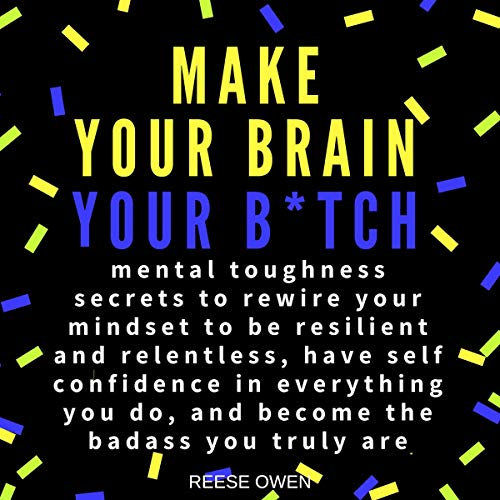 Make Your Brain Your B*tch: Mental Toughness Secrets to Rewire Your Mindset to Be Resilient and Relentless, Have Self Confidence in Everything You Do, and Become the Badass You Truly Are