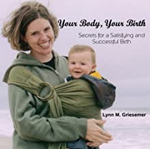 Your Body, Your Birth - Secrets for a Satisfying and Successful Birth