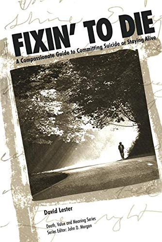 Fixin' to Die: A Compassionate Guide to Committing Suicide or Staying Alive (Death, Value and Meanin