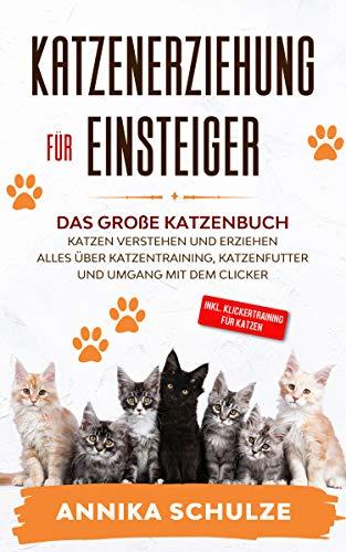 Katzenerziehung für Einsteiger: Das große Katzenbuch - Katzen verstehen und erziehen - Alles über Katzentraining, Katzenfutter und Umgang mit dem Clicker - inkl. Klickertraining für Katzen
