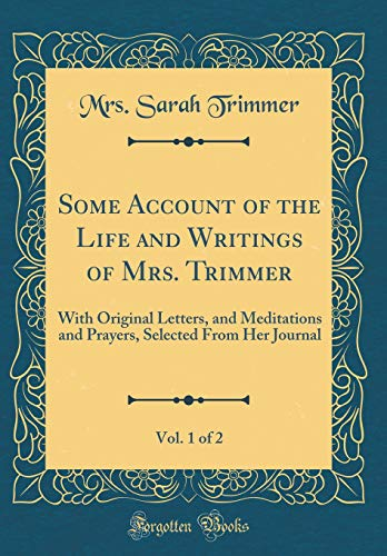 Some Account of the Life and Writings of Mrs. Trimmer, Vol. 1 of 2: With Original Letters, and Meditations and Prayers, Selected From Her Journal (Classic Reprint)
