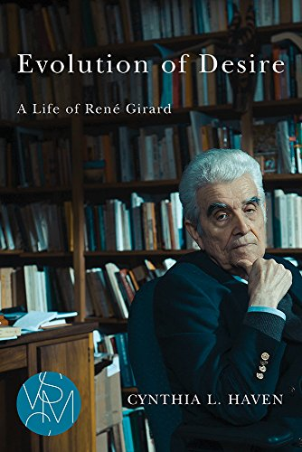 Evolution of Desire: A Life of René Girard (Studies in Violence, Mimesis, and Culture)