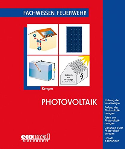 Photovoltaik: Nutzung der Solarenergie - Aufbau der Photovoltaikanlagen - Arten von Photovoltaikanlagen - Gefahren durch Photovoltaikanlagen - Einsatzmaßnahmen (Fachwissen Feuerwehr)