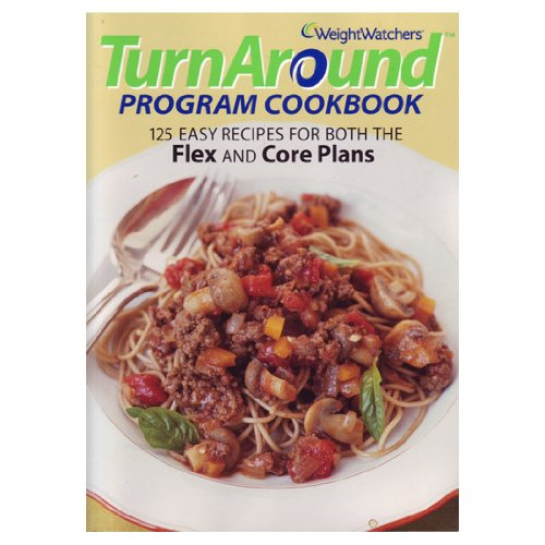 Weight Watchers TurnAround Program Cookbook: 125 Easy Recipes For Both The Flex And Core Plans