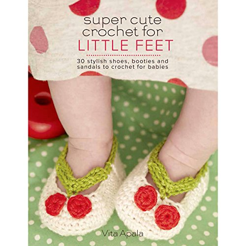 Super Cute Crochet for Little Feet: 30 Stylish Shoes, Booties, and Sandals to Crochet for Babies