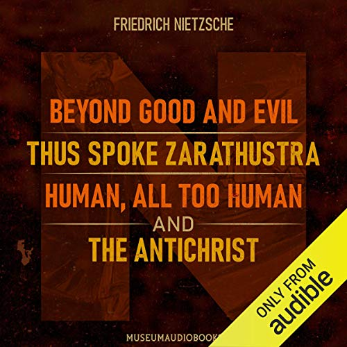 Friedrich Nietzsche: Beyond Good and Evil, Thus Spoke Zarathustra, Human, All Too Human, and the Antichrist cover art