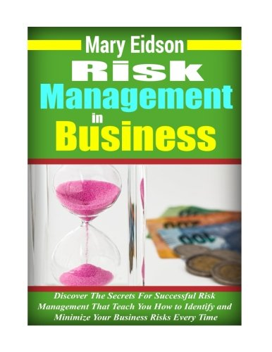 Risk Management In Business: Discover The Secrets For Successful Risk Management That Teach You How to Identify and Minimize Your Business Risks Every Time