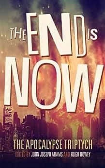 The End is Now (Apocalypse Triptych Book 2) by [John Joseph Adams, Hugh Howey, Scott Sigler, Seanan McGuire, Jamie Ford, Elizabeth Bear, Ben H. Winters, Jonathan Maberry, Daniel H. Wilson, Robin Wasserman]