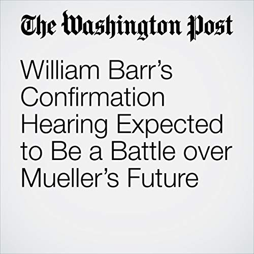 William Barr's Confirmation Hearing Expected to Be a Battle over Mueller's Future audiobook cover art