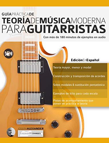 Guía Práctica De Teoría De Música Moderna Para Guitarristas: Con más de 180 minutos de ejemplos de audio (teoría de la guitarra nº 1)