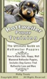Rottweiler Puppy Training: The Ultimate Guide on Rottweiler Puppies, How to Raise Safe, Happy, Well Mannered Rottweiler Puppies, Includes Dog Games That Rottweilers Love and More