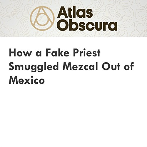 How a Fake Priest Smuggled Mezcal Out of Mexico cover art