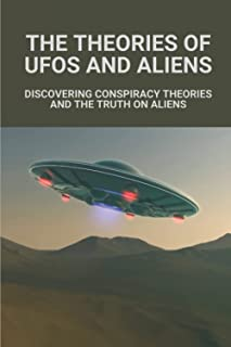 The Theories Of UFOs And Aliens: Discovering Conspiracy Theories And The Truth On Aliens: Earth Conspiracy