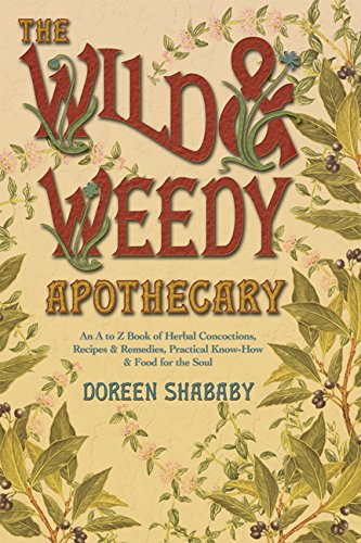 The Wild & Weedy Apothecary: An A to Z Book of Herbal Concoctions, Recipes & Remedies, Practical Know-How & Food for the Soul by [Doreen Shababy]