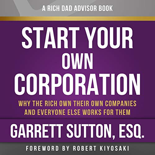 Rich Dad Advisors: Start Your Own Corporation, 2nd Edition: Why the Rich Own Their Own Companies and Everyone Else Works for Them