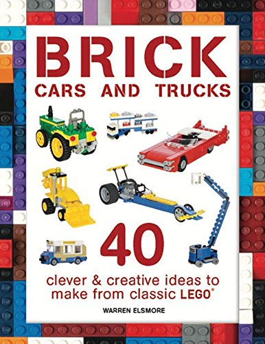 Brick Cars and Trucks: 40 Clever & Creative Ideas to Make from Classic LEGO (Brick Builds)